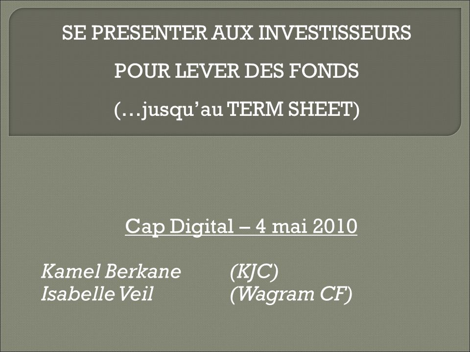 Cap Digital – 4 mai 2010 Kamel Berkane (KJC) Isabelle Veil (Wagram CF) SE PRESENTER AUX INVESTISSEURS POUR LEVER DES FONDS (…jusquau TERM SHEET)