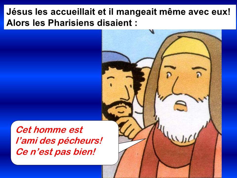Jésus les accueillait et il mangeait même avec eux! Alors les Pharisiens disaient : Cet homme est lami des pécheurs! Ce nest pas bien!