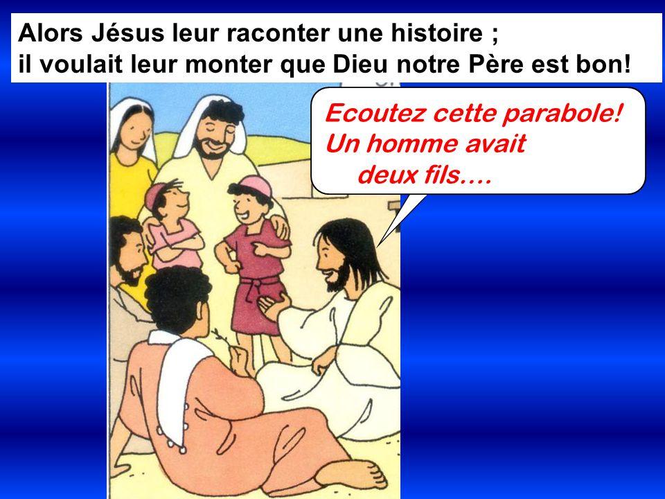 Alors Jésus leur raconter une histoire ; il voulait leur monter que Dieu notre Père est bon! Ecoutez cette parabole! Un homme avait deux fils….