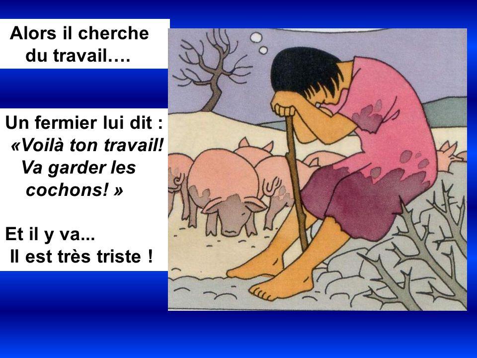 Alors il cherche du travail…. Un fermier lui dit : «Voilà ton travail! Va garder les cochons! » Et il y va... Il est très triste !
