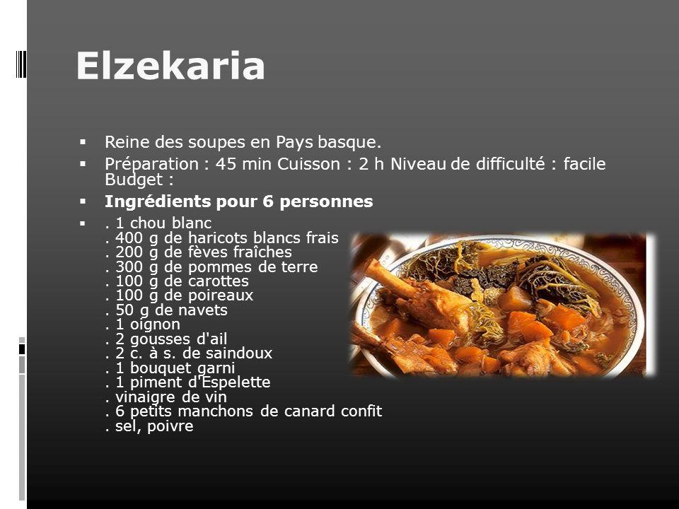 Elzekaria Reine des soupes en Pays basque. Préparation : 45 min Cuisson : 2 h Niveau de difficulté : facile Budget : Ingrédients pour 6 personnes. 1 c