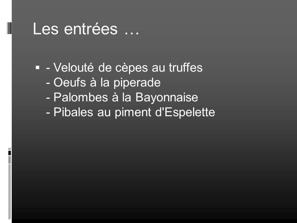 Les entrées … - Velouté de cèpes au truffes - Oeufs à la piperade - Palombes à la Bayonnaise - Pibales au piment d'Espelette