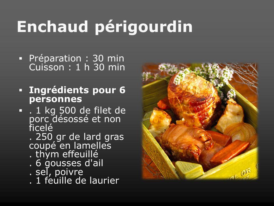 Enchaud périgourdin Préparation : 30 min Cuisson : 1 h 30 min Ingrédients pour 6 personnes. 1 kg 500 de filet de porc désossé et non ficelé. 250 gr de