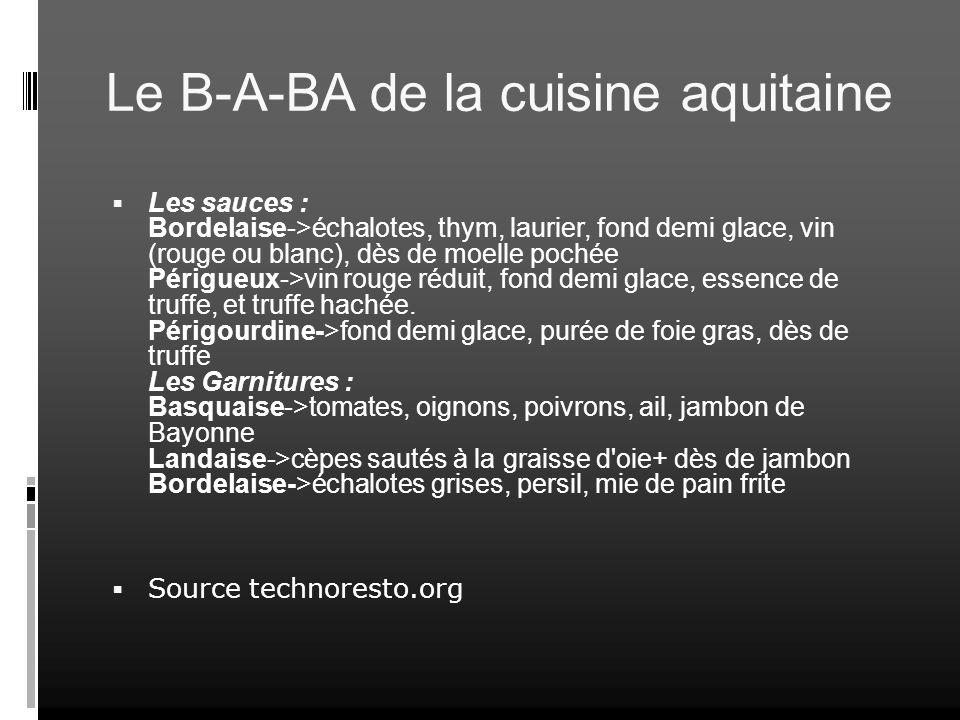 Le B-A-BA de la cuisine aquitaine Les sauces : Bordelaise->échalotes, thym, laurier, fond demi glace, vin (rouge ou blanc), dès de moelle pochée Périg