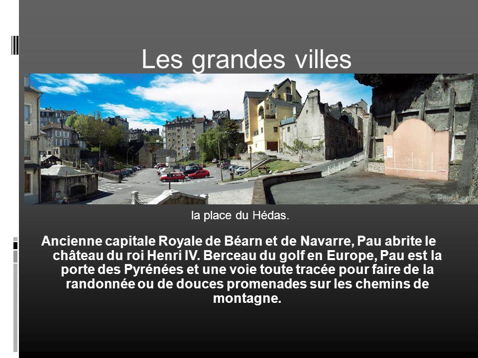 Les grandes villes Pau Ancienne capitale Royale de Béarn et de Navarre, Pau abrite le château du roi Henri IV. Berceau du golf en Europe, Pau est la p