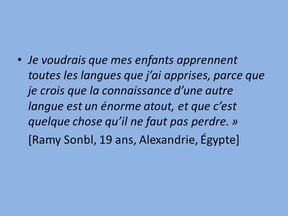 Je voudrais que mes enfants apprennent toutes les langues que jai apprises, parce que je crois que la connaissance dune autre langue est un énorme atout, et que cest quelque chose quil ne faut pas perdre.