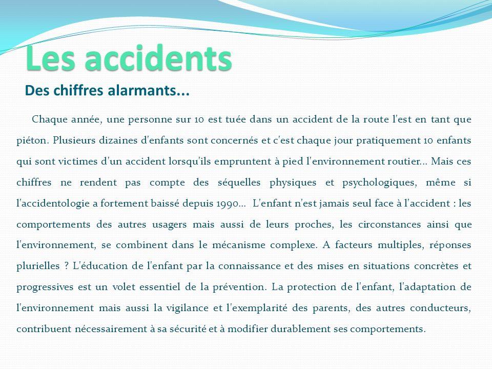 Les accidents Les accidents Des chiffres alarmants... Chaque année, une personne sur 10 est tuée dans un accident de la route l'est en tant que piéton