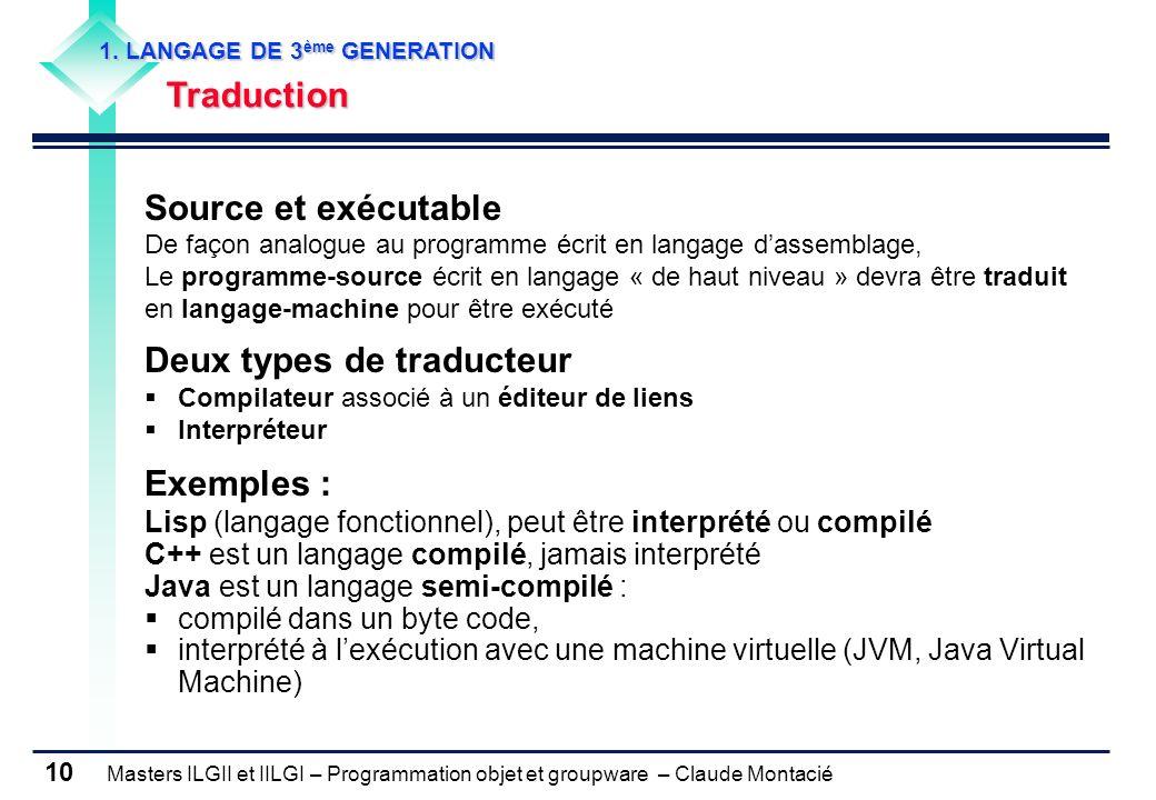 Masters ILGII et IILGI – Programmation objet et groupware – Claude Montacié 10 1. LANGAGE DE 3 ème GENERATION Traduction Source et exécutable De façon