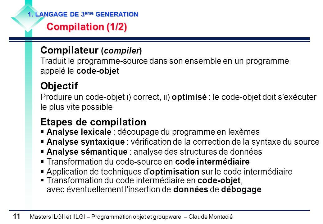 Masters ILGII et IILGI – Programmation objet et groupware – Claude Montacié 11 1. LANGAGE DE 3 ème GENERATION Compilation (1/2) Compilateur (compiler)