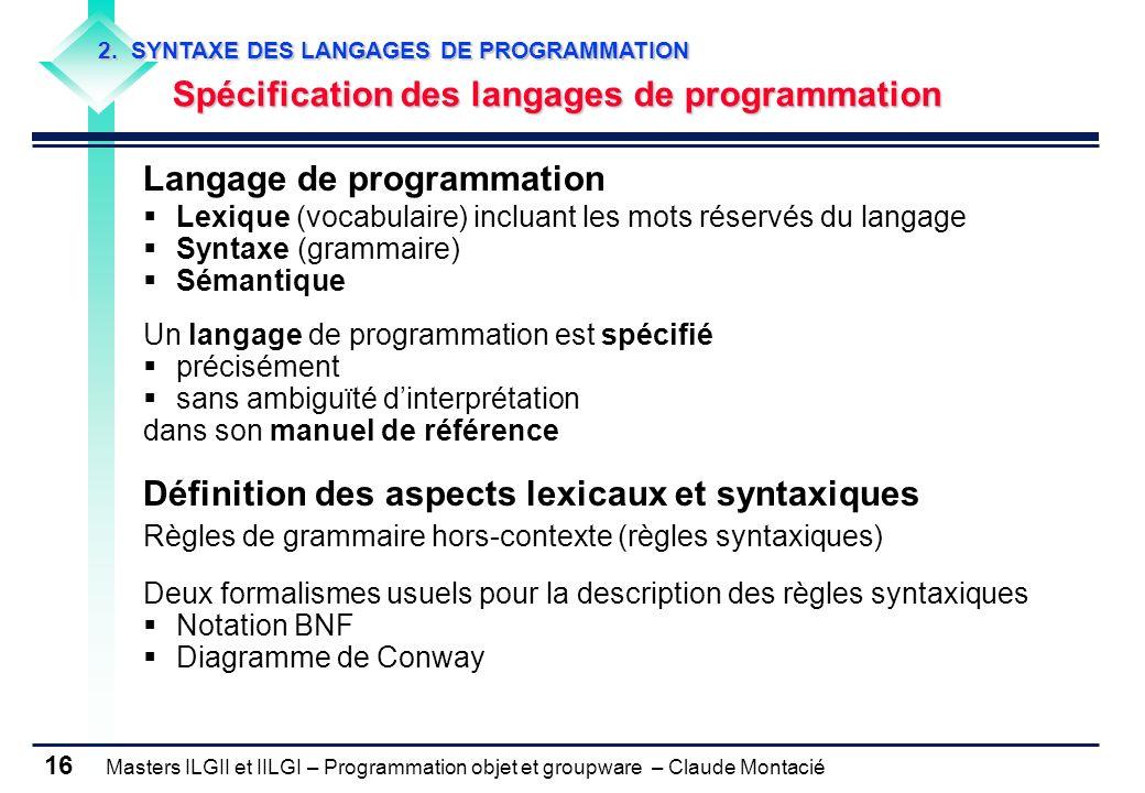 Masters ILGII et IILGI – Programmation objet et groupware – Claude Montacié 16 2. SYNTAXE DES LANGAGES DE PROGRAMMATION Spécification des langages de