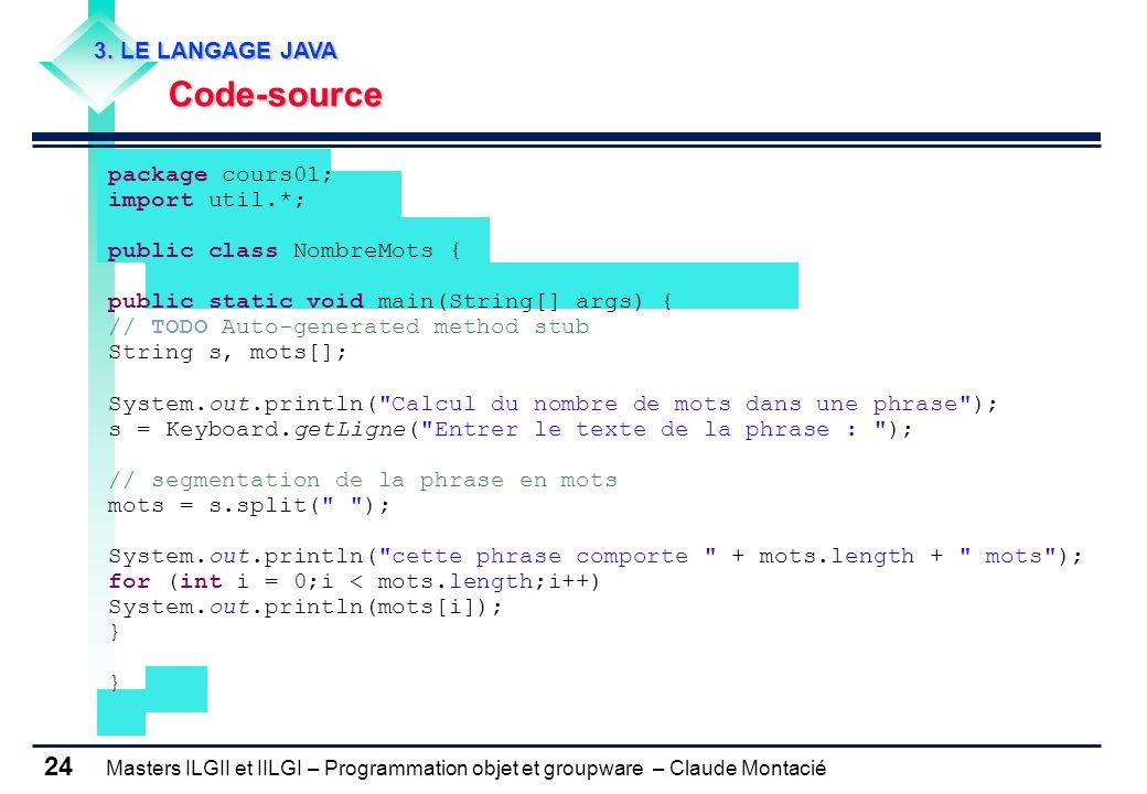 Masters ILGII et IILGI – Programmation objet et groupware – Claude Montacié 24 3. LE LANGAGE JAVA Code-source Code-source package cours01; import util
