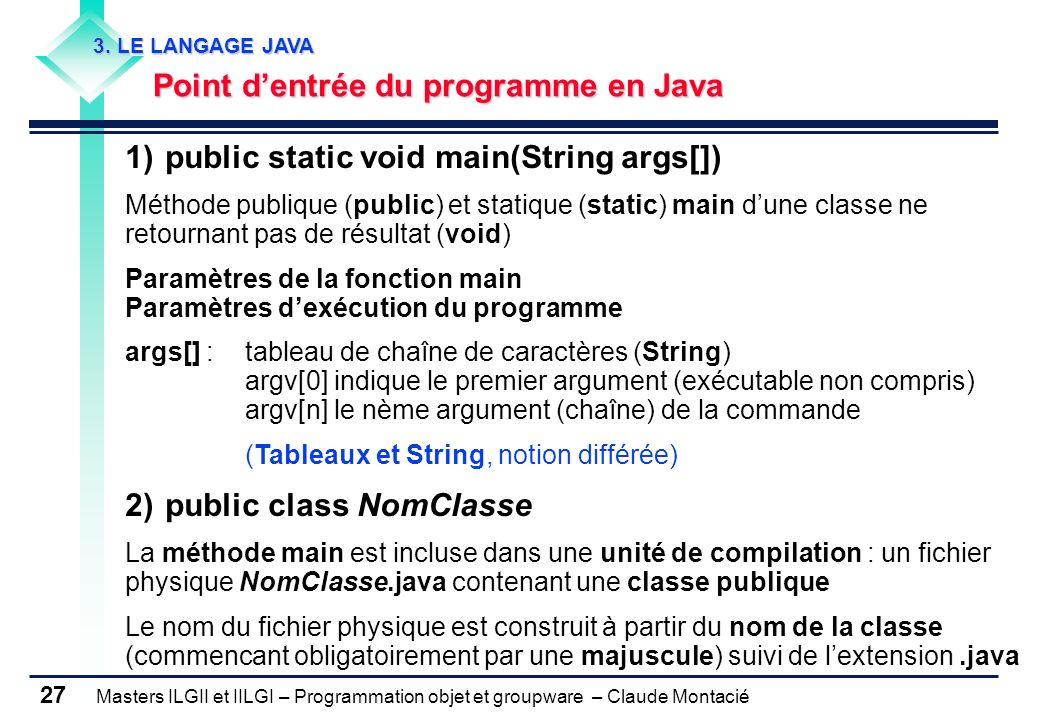Masters ILGII et IILGI – Programmation objet et groupware – Claude Montacié 27 1)public static void main(String args[]) Méthode publique (public) et s