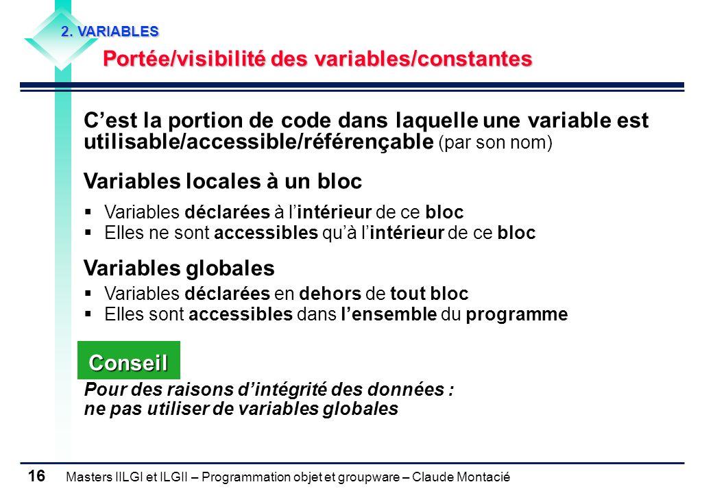 Masters IILGI et ILGII – Programmation objet et groupware – Claude Montacié 16 2. VARIABLES Portée/visibilité des variables/constantes Cest la portion