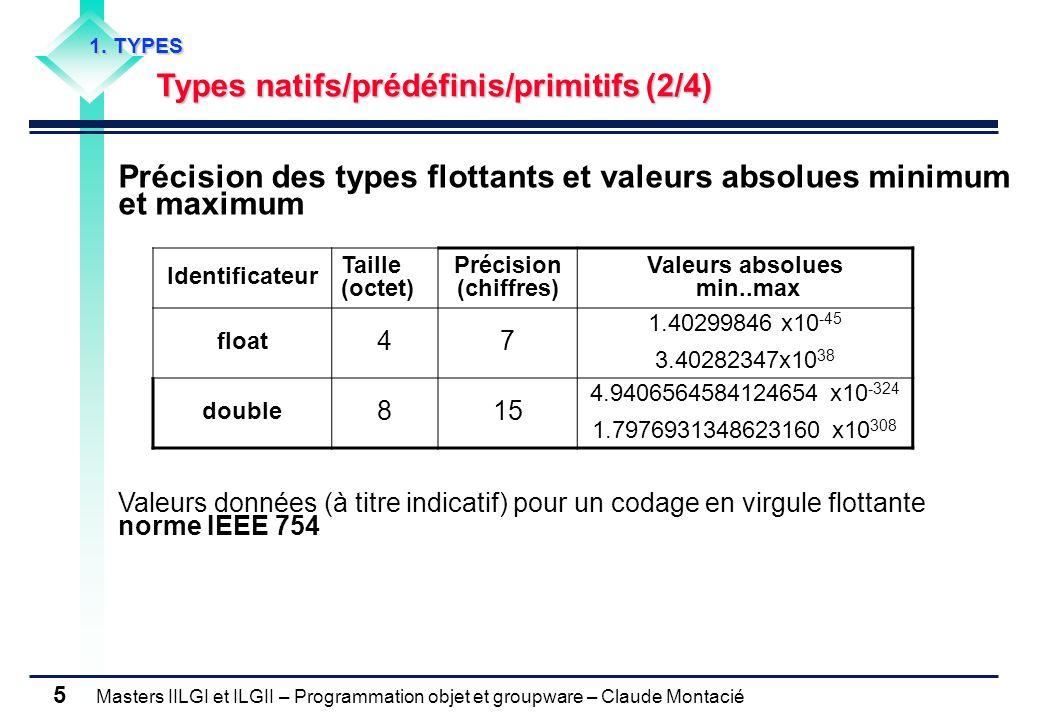 Masters IILGI et ILGII – Programmation objet et groupware – Claude Montacié 6 Type des caractères Remarque : Tables de transcodage ASCII/ANSI ou Unicode des caractères Unicode Objectif :représenter tous les systèmes décriture Intérêt : universalité en Gestion Electronique des Documents (GED) et pour lédition de programmes Inclut les 256 codes ASCII/ANSI (1er octet nul) Identificateur Taille (octet) Nb valeurs distinctes Norme char 2 65 536Unicode (\u0000 à \uffff) 1.