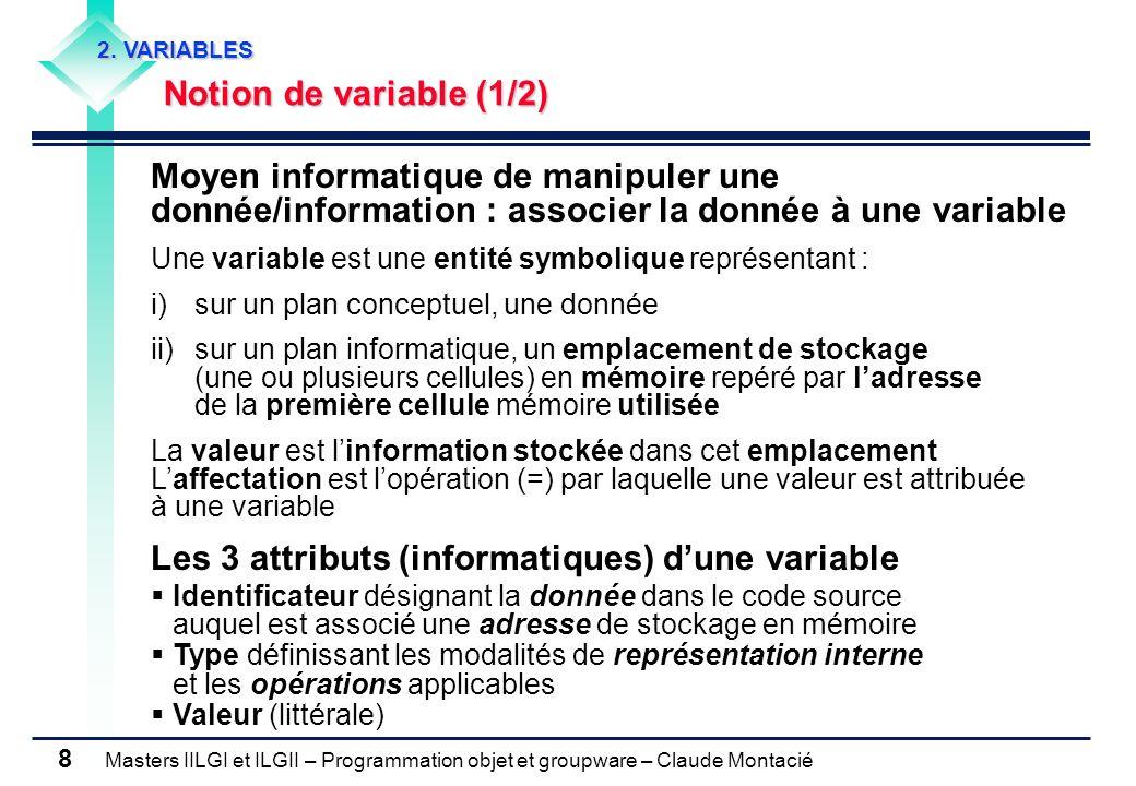 Masters IILGI et ILGII – Programmation objet et groupware – Claude Montacié 8 2. VARIABLES Notion de variable (1/2) Moyen informatique de manipuler un