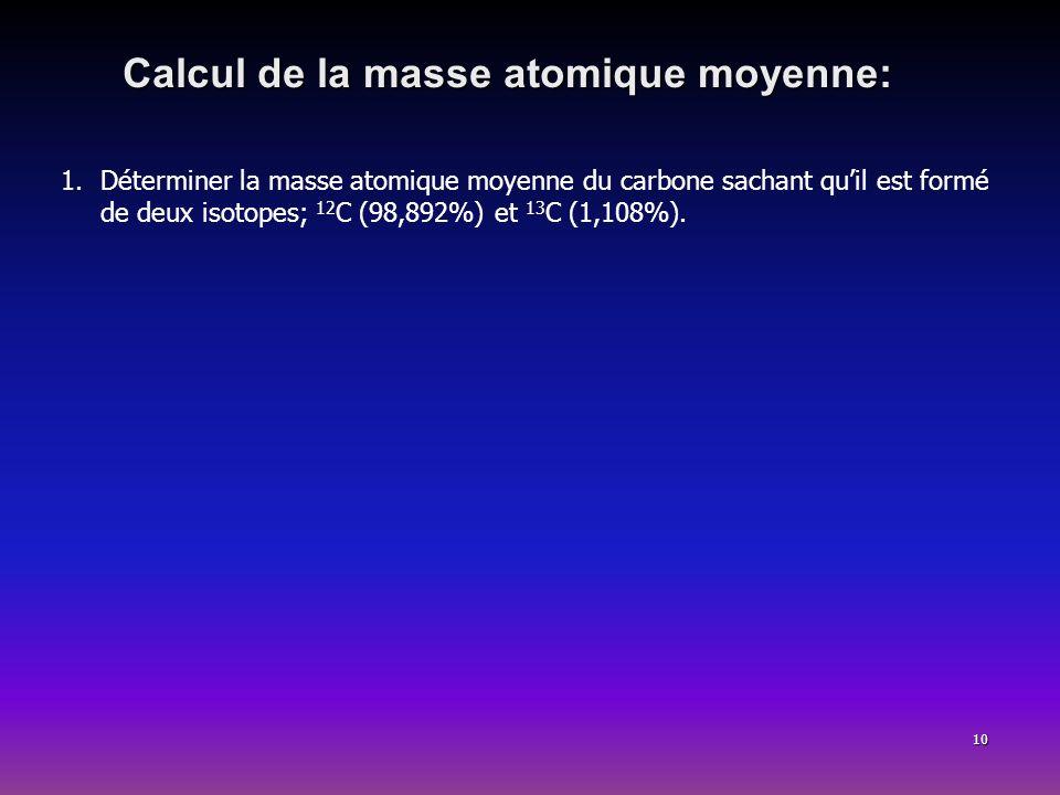 10 Calcul de la masse atomique moyenne: 1.Déterminer la masse atomique moyenne du carbone sachant quil est formé de deux isotopes; 12 C (98,892%) et 1