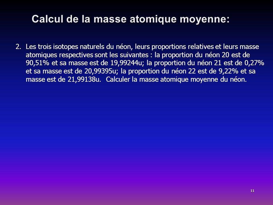 11 Calcul de la masse atomique moyenne: 2.Les trois isotopes naturels du néon, leurs proportions relatives et leurs masse atomiques respectives sont l