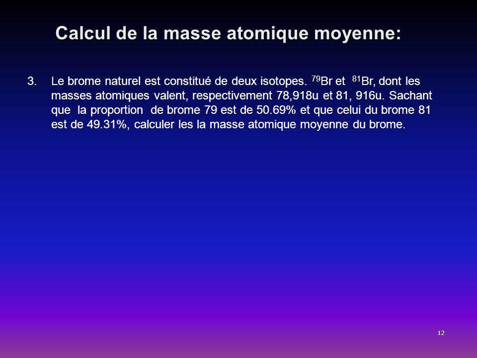 12 Calcul de la masse atomique moyenne: 3.Le brome naturel est constitué de deux isotopes. 79 Br et 81 Br, dont les masses atomiques valent, respectiv