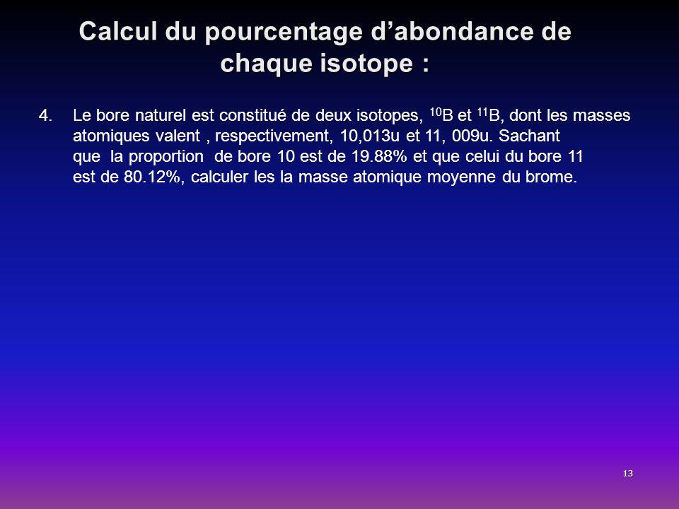13 Calcul du pourcentage dabondance de chaque isotope : 4.Le bore naturel est constitué de deux isotopes, 10 B et 11 B, dont les masses atomiques vale