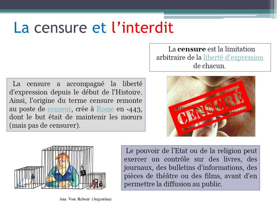 La censure et linterdit La censure a accompagné la liberté d'expression depuis le début de l'Histoire. Ainsi, l'origine du terme censure remonte au po