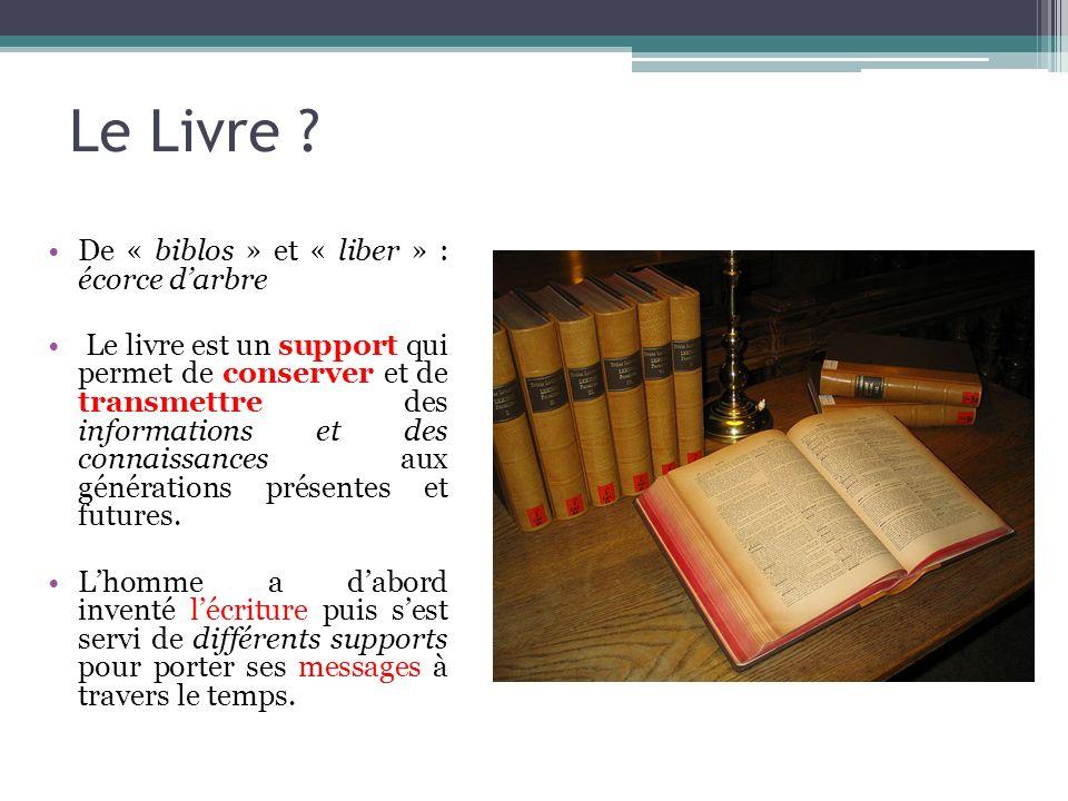 Le Livre ? De « biblos » et « liber » : écorce darbre Le livre est un support qui permet de conserver et de transmettre des informations et des connai