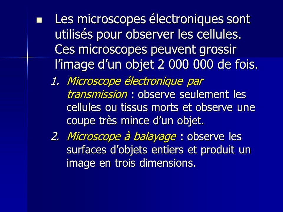 Les microscopes électroniques sont utilisés pour observer les cellules. Ces microscopes peuvent grossir limage dun objet 2 000 000 de fois. Les micros