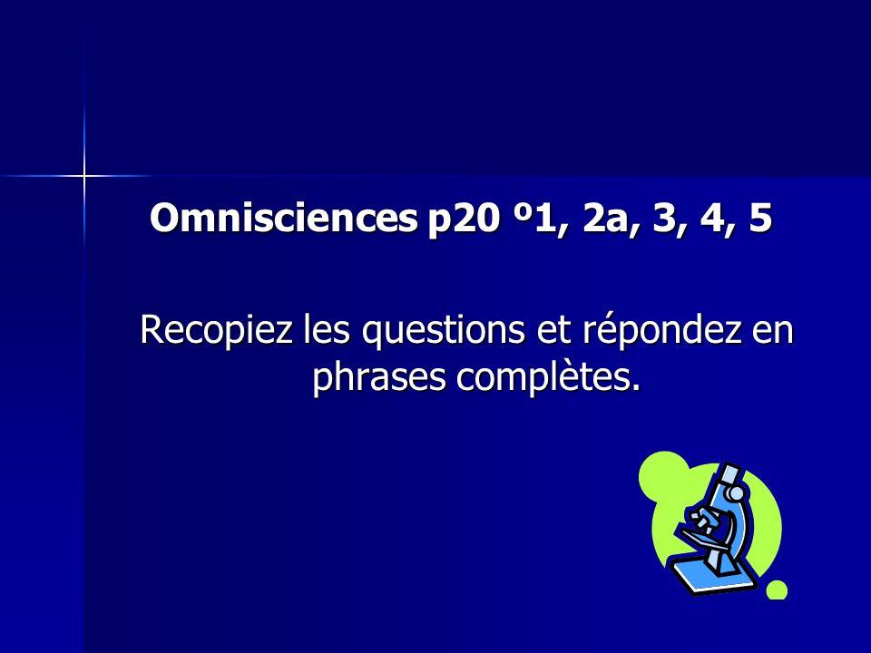 Omnisciences p20 º1, 2a, 3, 4, 5 Recopiez les questions et répondez en phrases complètes. Recopiez les questions et répondez en phrases complètes.
