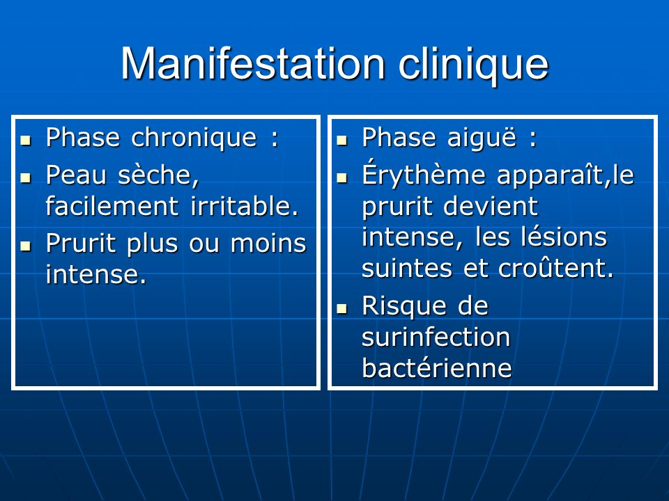 Manifestation clinique Phase chronique : Phase chronique : Peau sèche, facilement irritable.