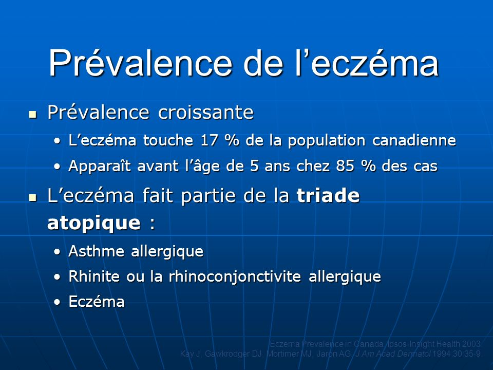 Prévalence de leczéma Prévalence croissante Prévalence croissante Leczéma touche 17 % de la population canadienneLeczéma touche 17 % de la population canadienne Apparaît avant lâge de 5 ans chez 85 % des casApparaît avant lâge de 5 ans chez 85 % des cas Leczéma fait partie de la triade atopique : Leczéma fait partie de la triade atopique : Asthme allergiqueAsthme allergique Rhinite ou la rhinoconjonctivite allergiqueRhinite ou la rhinoconjonctivite allergique EczémaEczéma Eczema Prevalence in Canada, Ipsos-Insight Health 2003.