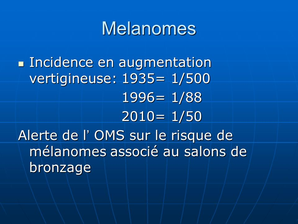 Melanomes Incidence en augmentation vertigineuse: 1935= 1/500 Incidence en augmentation vertigineuse: 1935= 1/ = 1/ = 1/ = 1/ = 1/50 Alerte de l OMS sur le risque de mélanomes associé au salons de bronzage