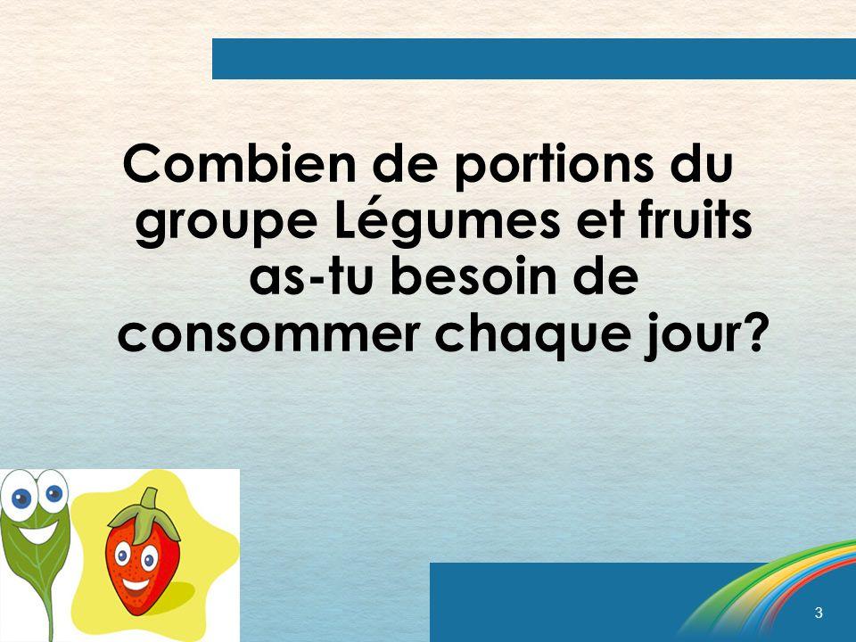 3 Combien de portions du groupe Légumes et fruits as-tu besoin de consommer chaque jour?