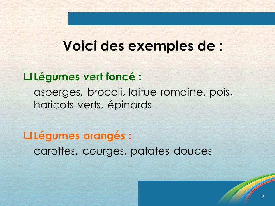 7 Voici des exemples de : Légumes vert foncé : asperges, brocoli, laitue romaine, pois, haricots verts, épinards Légumes orangés : carottes, courges,