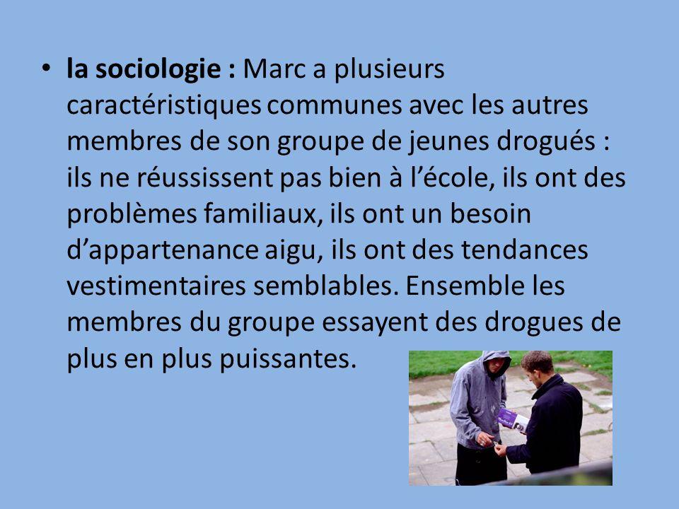 la sociologie : Marc a plusieurs caractéristiques communes avec les autres membres de son groupe de jeunes drogués : ils ne réussissent pas bien à lécole, ils ont des problèmes familiaux, ils ont un besoin dappartenance aigu, ils ont des tendances vestimentaires semblables.