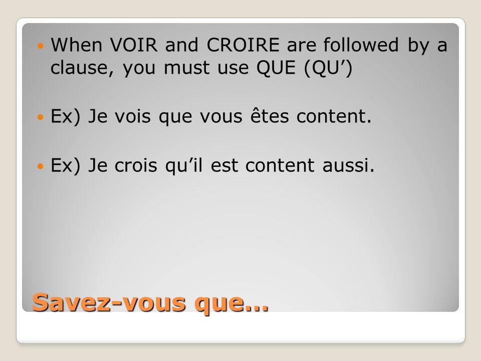 Savez-vous que… When VOIR and CROIRE are followed by a clause, you must use QUE (QU) Ex) Je vois que vous êtes content. Ex) Je crois quil est content