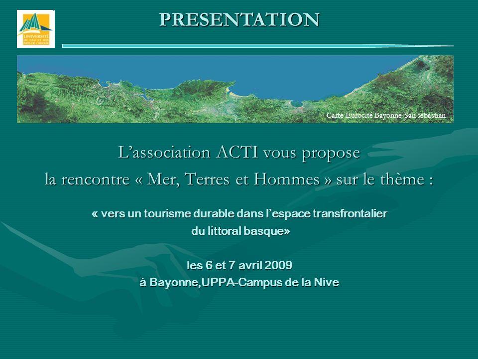 Lassociation ACTI vous propose la rencontre « Mer, Terres et Hommes » sur le thème : « vers un tourisme durable dans lespace transfrontalier du littoral basque» du littoral basque» les 6 et 7 avril 2009 à Bayonne,UPPA-Campus de la Nive PRESENTATION Carte Eurocité Bayonne-San sebastian
