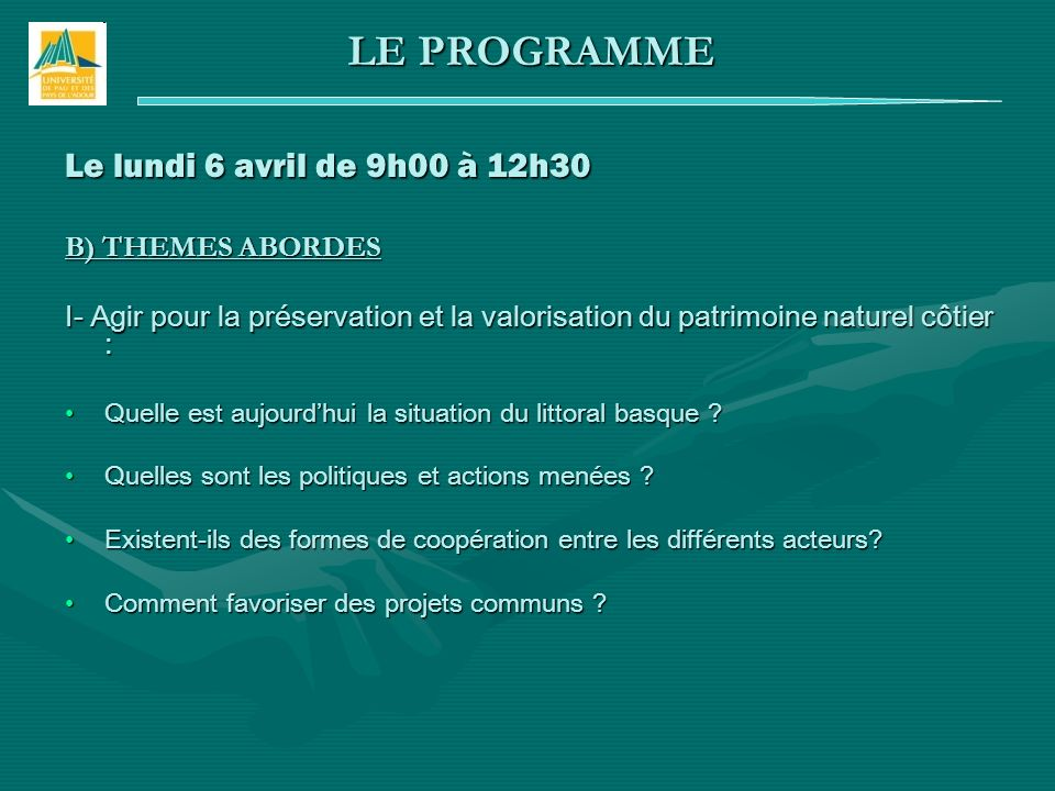 Le lundi 6 avril de 9h00 à 12h30 B) THEMES ABORDES I- Agir pour la préservation et la valorisation du patrimoine naturel côtier : Quelle est aujourdhui la situation du littoral basque Quelle est aujourdhui la situation du littoral basque .