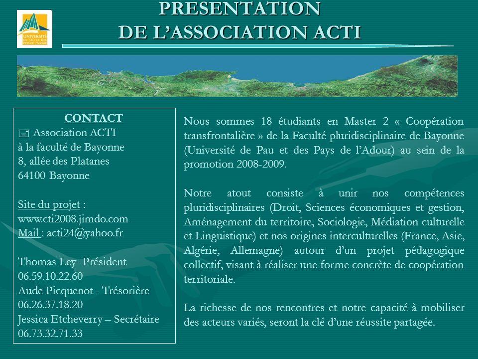PRESENTATION DE LASSOCIATION ACTI Nous sommes 18 étudiants en Master 2 « Coopération transfrontalière » de la Faculté pluridisciplinaire de Bayonne (Université de Pau et des Pays de lAdour) au sein de la promotion 2008-2009.