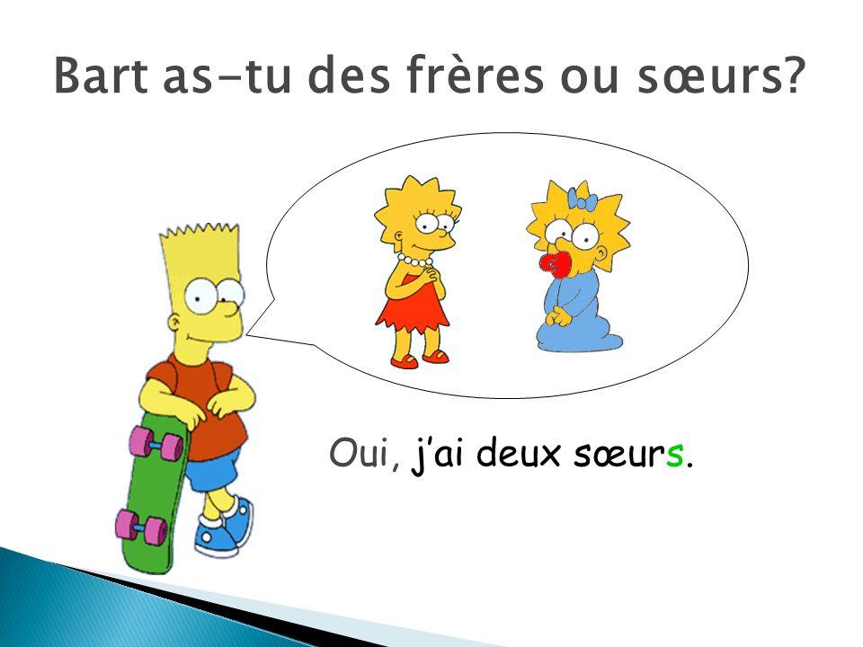 Bart as-tu des frères ou sœurs? Oui, jai deux sœurs.