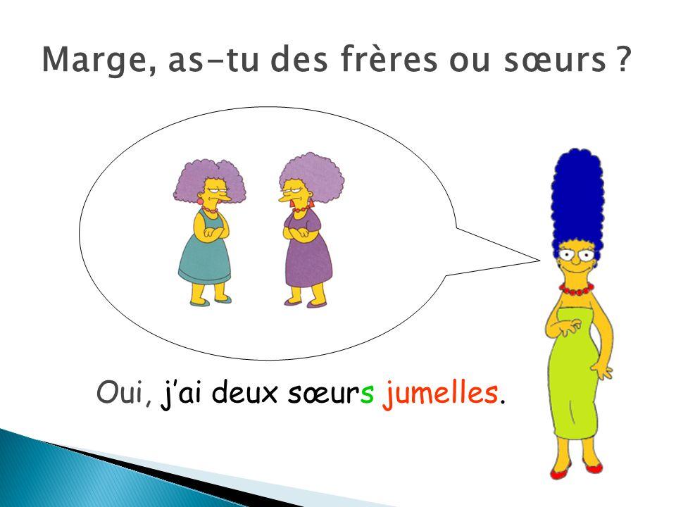 Marge, as-tu des frères ou sœurs ? Oui, jai deux sœurs jumelles.