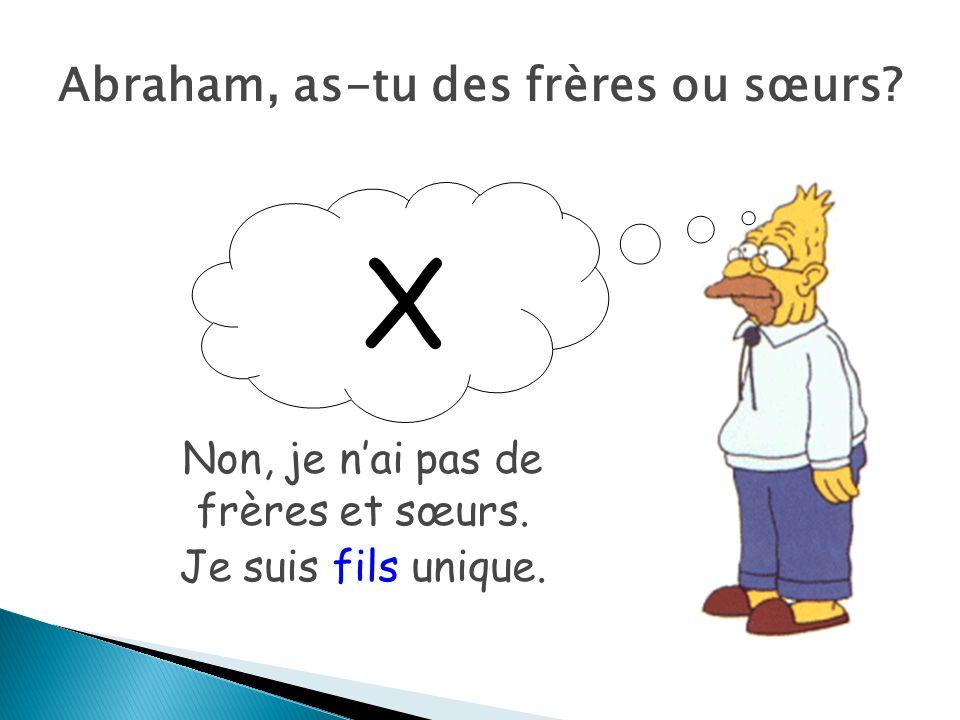X Abraham, as-tu des frères ou sœurs? Non, je nai pas de frères et sœurs. Je suis fils unique.