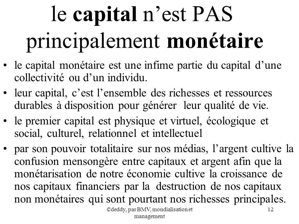 ©deddy, par BMV, mondialisation et management 12 le capital nest PAS principalement monétaire le capital monétaire est une infime partie du capital du