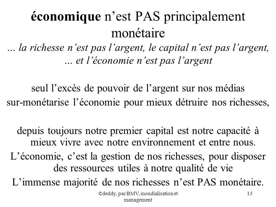 ©deddy, par BMV, mondialisation et management 13 économique nest PAS principalement monétaire … la richesse nest pas largent, le capital nest pas larg