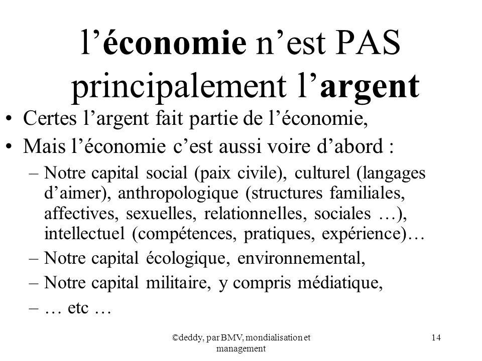 ©deddy, par BMV, mondialisation et management 14 léconomie nest PAS principalement largent Certes largent fait partie de léconomie, Mais léconomie ces