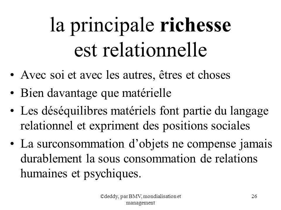 ©deddy, par BMV, mondialisation et management 26 la principale richesse est relationnelle Avec soi et avec les autres, êtres et choses Bien davantage