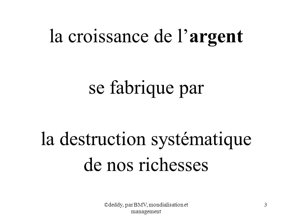 ©deddy, par BMV, mondialisation et management 3 la croissance de largent se fabrique par la destruction systématique de nos richesses