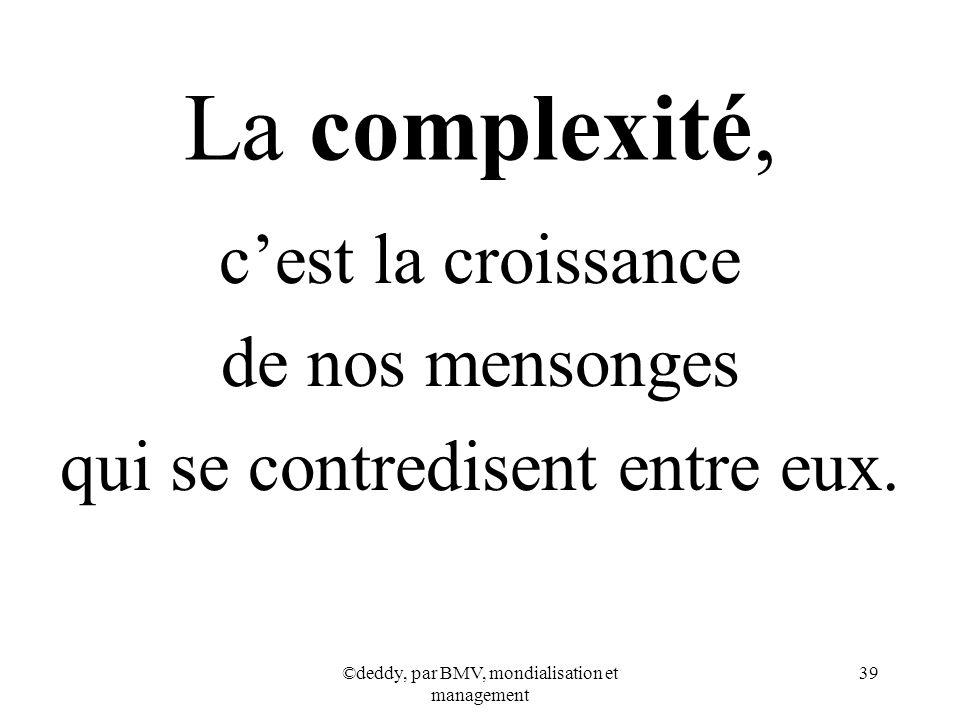 ©deddy, par BMV, mondialisation et management 39 La complexité, cest la croissance de nos mensonges qui se contredisent entre eux.