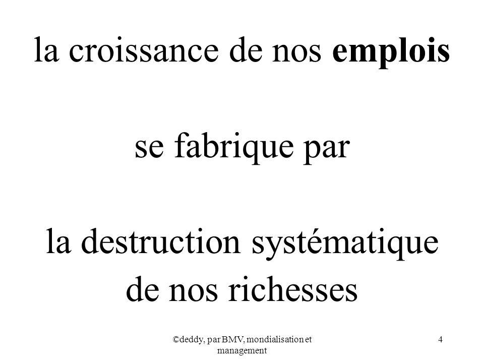©deddy, par BMV, mondialisation et management 4 la croissance de nos emplois se fabrique par la destruction systématique de nos richesses