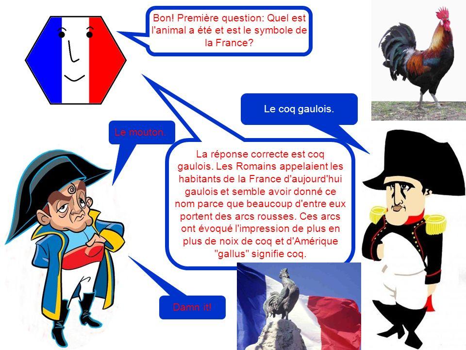 Bon! Première question: Quel est l'animal a été et est le symbole de la France? Le mouton. Le coq gaulois. La réponse correcte est coq gaulois. Les Ro
