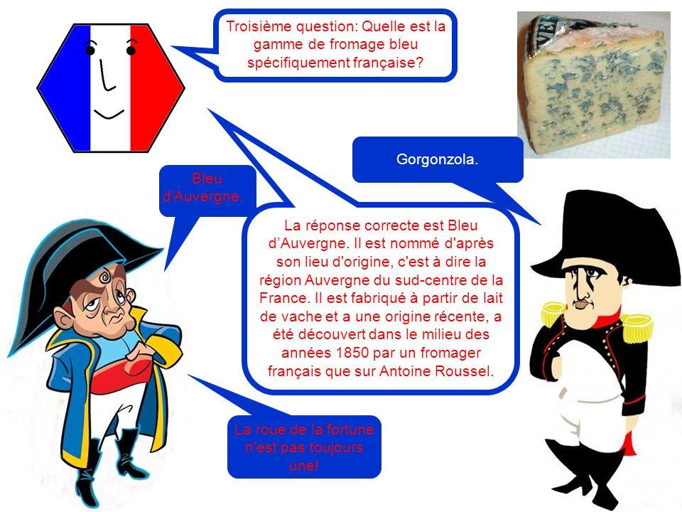 Troisième question: Quelle est la gamme de fromage bleu spécifiquement française? Bleu d'Auvergne. La réponse correcte est Bleu dAuvergne. Il est nomm