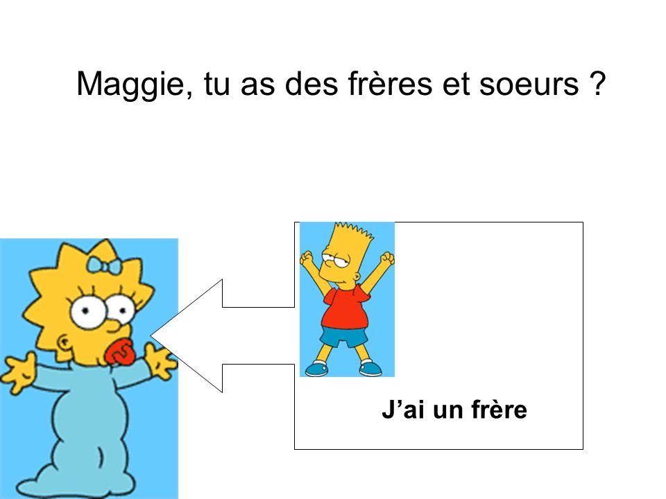 Maggie, tu as des frères et soeurs ? Jai un frère
